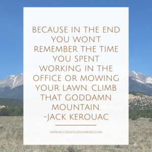 Because in the end, you won't remember the time you spent working in the office or mowing your lawn. Climb that goddamn mountain, Jack Kerouac, quote, inspiration, nomad life, digital nomad, life on the road, road life, RV life, quotes, inspirational quotes, life quotes, author, story, life story, traveling, traveling life, lifestyle