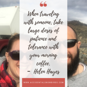 When traveling with someone, take large doses of patience and tolerance with your morning coffee, Helen Hayes. quote, insperation, nomad life, digital nomad, life on the road, road life, RV life, quotes, inspirational quotes, life quotes, author, story, life story, traveling, traveling life, lifestyle